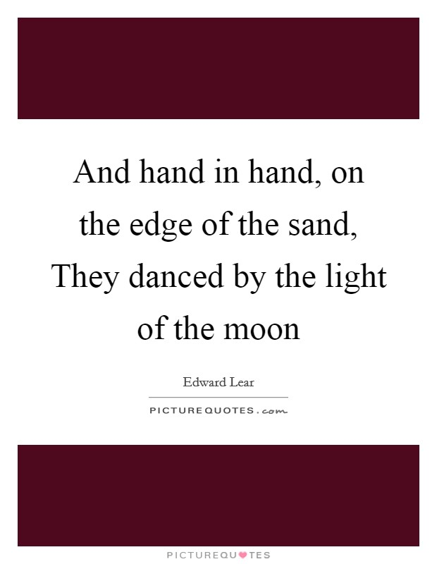 And hand in hand, on the edge of the sand, They danced by the light of the moon Picture Quote #1