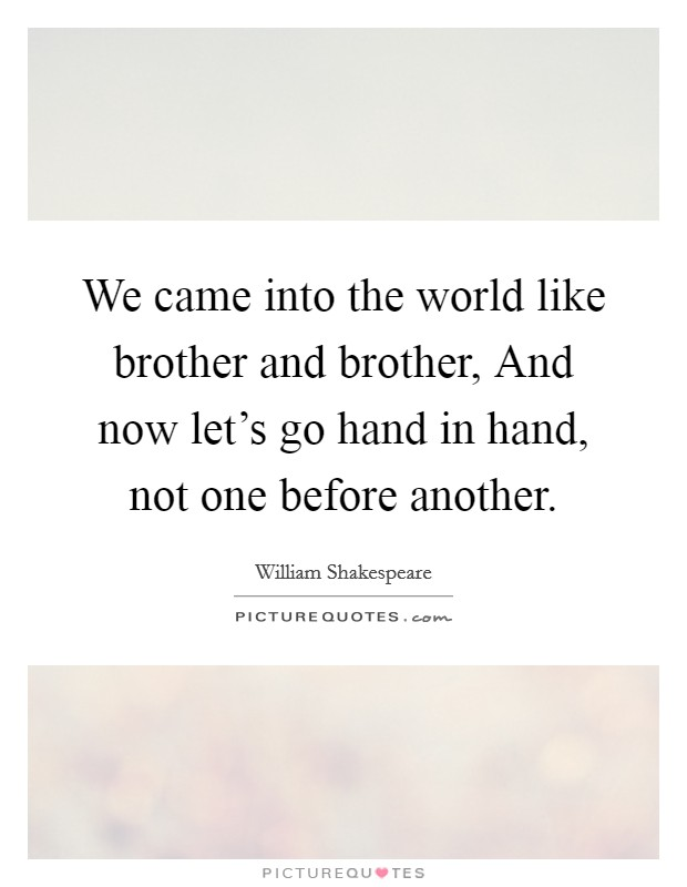 We came into the world like brother and brother, And now let's go hand in hand, not one before another Picture Quote #1