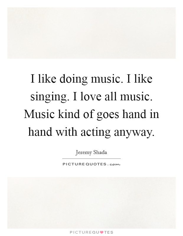 I like doing music. I like singing. I love all music. Music kind of goes hand in hand with acting anyway Picture Quote #1