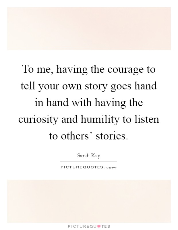 To me, having the courage to tell your own story goes hand in hand with having the curiosity and humility to listen to others' stories Picture Quote #1