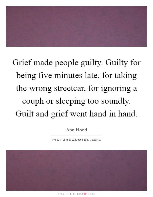 Grief made people guilty. Guilty for being five minutes late, for taking the wrong streetcar, for ignoring a couph or sleeping too soundly. Guilt and grief went hand in hand Picture Quote #1