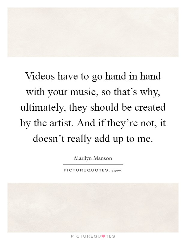 Videos have to go hand in hand with your music, so that's why, ultimately, they should be created by the artist. And if they're not, it doesn't really add up to me Picture Quote #1