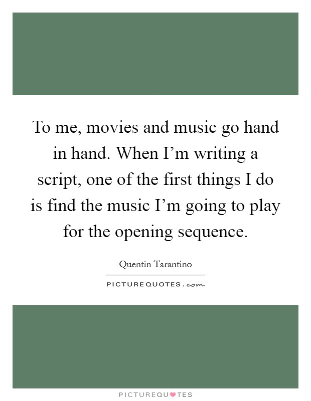 To me, movies and music go hand in hand. When I'm writing a script, one of the first things I do is find the music I'm going to play for the opening sequence Picture Quote #1