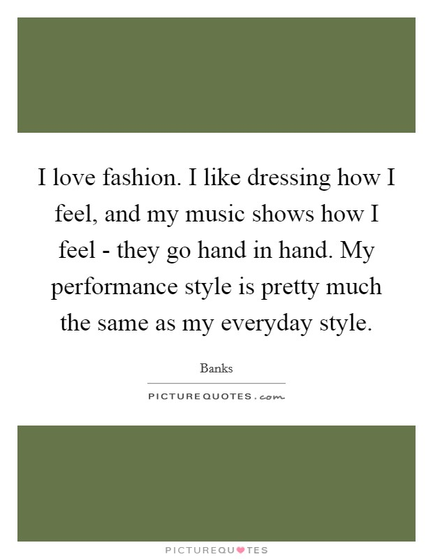 I love fashion. I like dressing how I feel, and my music shows how I feel - they go hand in hand. My performance style is pretty much the same as my everyday style Picture Quote #1