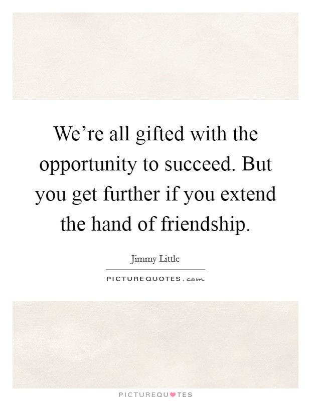 We're all gifted with the opportunity to succeed. But you get further if you extend the hand of friendship Picture Quote #1
