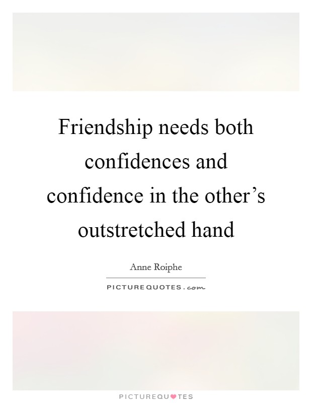 Friendship needs both confidences and confidence in the other's outstretched hand Picture Quote #1
