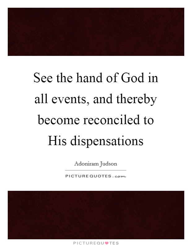See the hand of God in all events, and thereby become reconciled to His dispensations Picture Quote #1