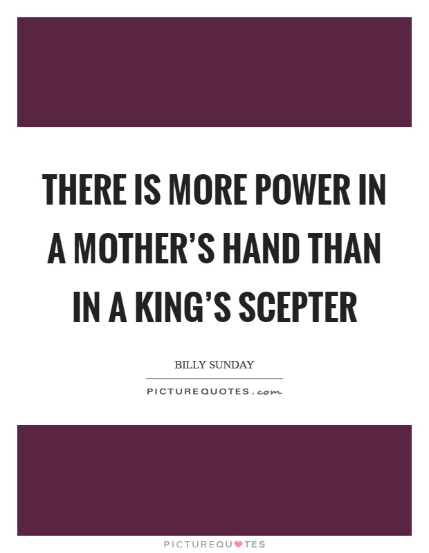 There is more power in a mother's hand than in a king's scepter Picture Quote #1