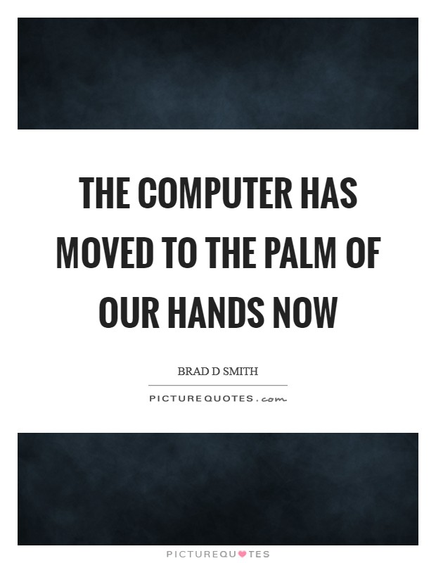 The computer has moved to the palm of our hands now Picture Quote #1
