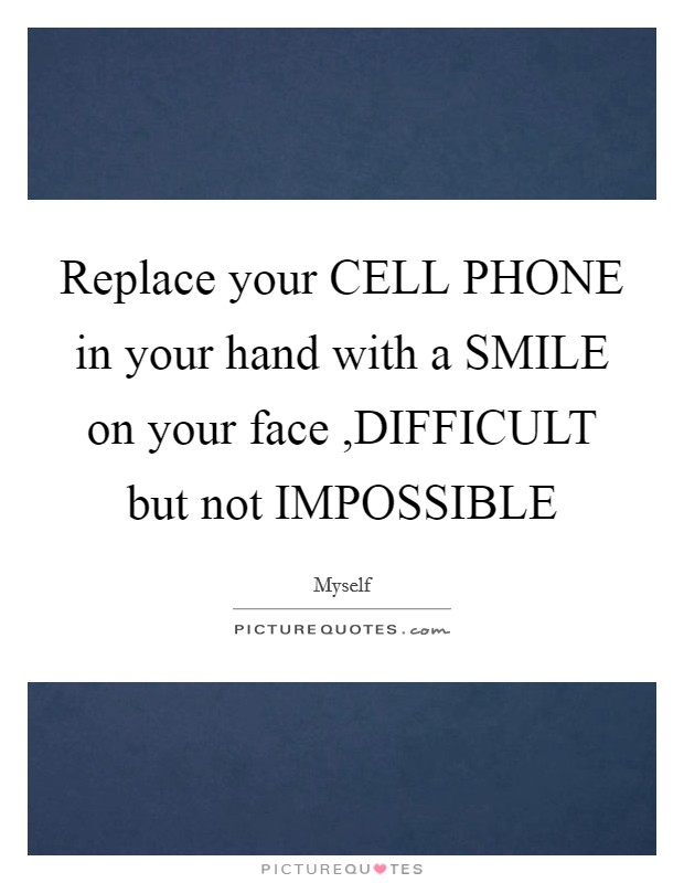 Replace your CELL PHONE in your hand with a SMILE on your face ,DIFFICULT but not IMPOSSIBLE Picture Quote #1