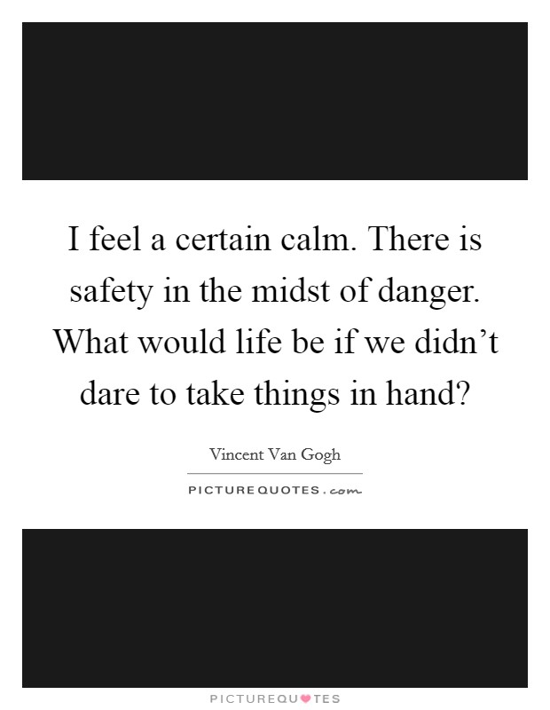 I feel a certain calm. There is safety in the midst of danger. What would life be if we didn't dare to take things in hand? Picture Quote #1