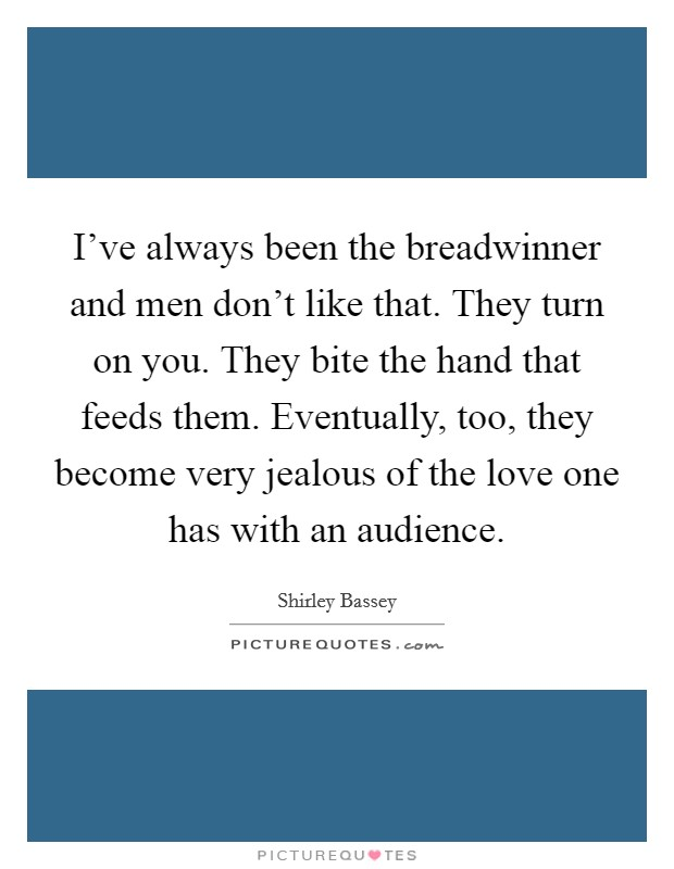 I've always been the breadwinner and men don't like that. They turn on you. They bite the hand that feeds them. Eventually, too, they become very jealous of the love one has with an audience Picture Quote #1