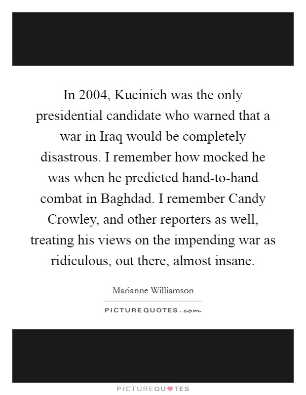 In 2004, Kucinich was the only presidential candidate who warned that a war in Iraq would be completely disastrous. I remember how mocked he was when he predicted hand-to-hand combat in Baghdad. I remember Candy Crowley, and other reporters as well, treating his views on the impending war as ridiculous, out there, almost insane Picture Quote #1