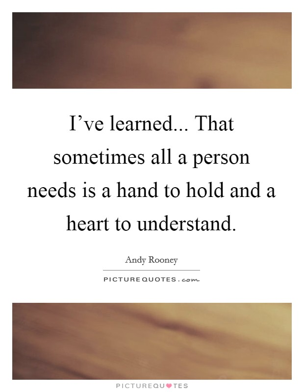 I've learned... That sometimes all a person needs is a hand to hold and a heart to understand Picture Quote #1