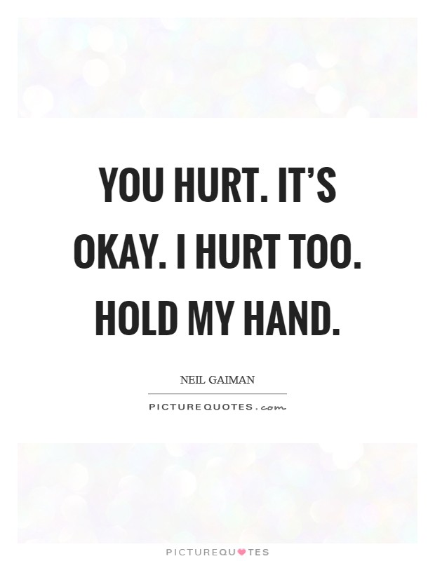 You hurt. It's okay. I hurt too. Hold my hand Picture Quote #1