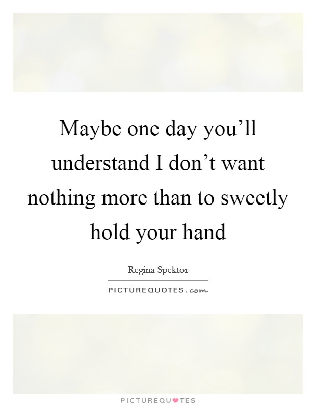 Maybe one day you'll understand I don't want nothing more than to sweetly hold your hand Picture Quote #1