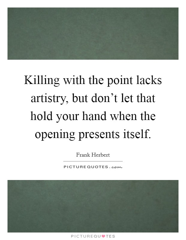 Killing with the point lacks artistry, but don't let that hold your hand when the opening presents itself Picture Quote #1