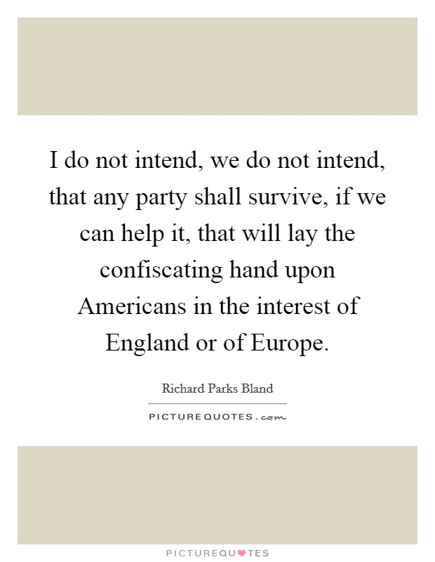 I do not intend, we do not intend, that any party shall survive, if we can help it, that will lay the confiscating hand upon Americans in the interest of England or of Europe Picture Quote #1