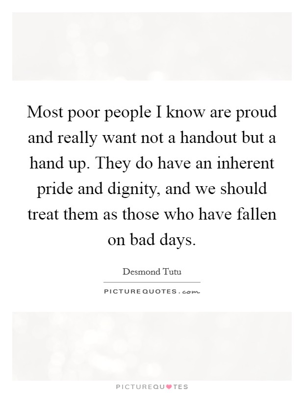 Most poor people I know are proud and really want not a handout but a hand up. They do have an inherent pride and dignity, and we should treat them as those who have fallen on bad days Picture Quote #1