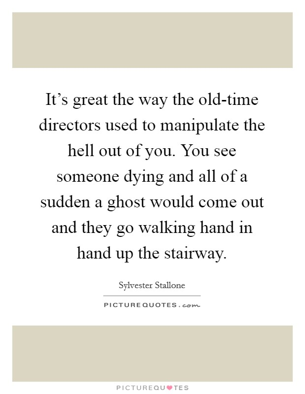 It's great the way the old-time directors used to manipulate the hell out of you. You see someone dying and all of a sudden a ghost would come out and they go walking hand in hand up the stairway Picture Quote #1