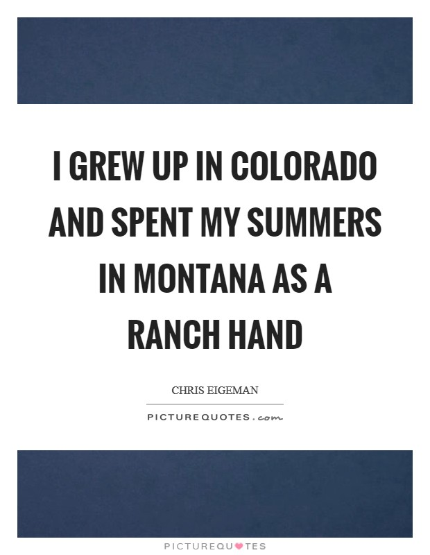 I grew up in Colorado and spent my summers in Montana as a ranch hand Picture Quote #1