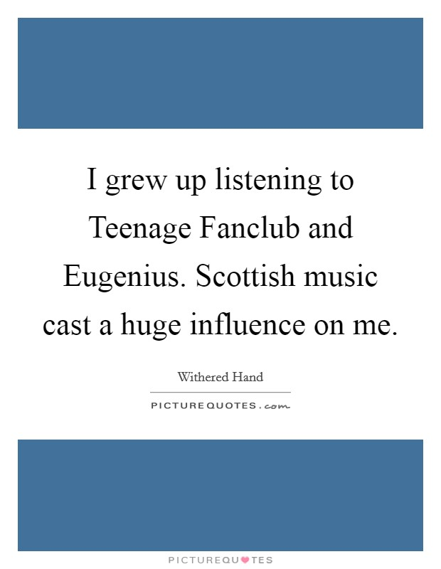 I grew up listening to Teenage Fanclub and Eugenius. Scottish music cast a huge influence on me Picture Quote #1
