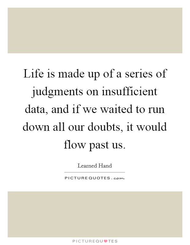 Life is made up of a series of judgments on insufficient data, and if we waited to run down all our doubts, it would flow past us Picture Quote #1
