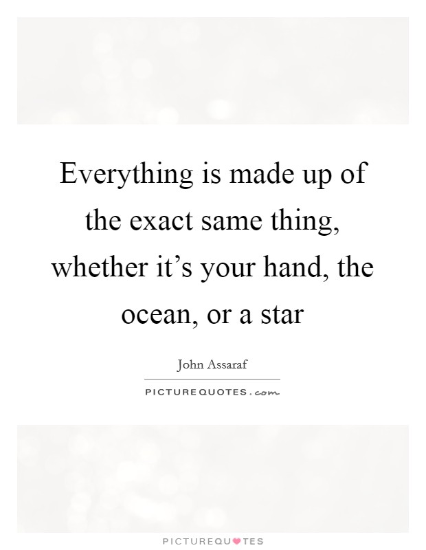 Everything is made up of the exact same thing, whether it's your hand, the ocean, or a star Picture Quote #1