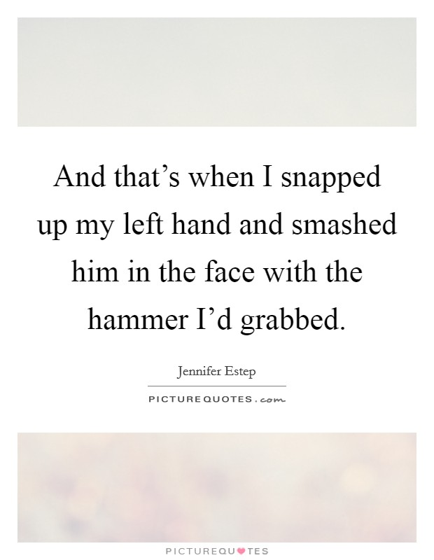 And that's when I snapped up my left hand and smashed him in the face with the hammer I'd grabbed Picture Quote #1