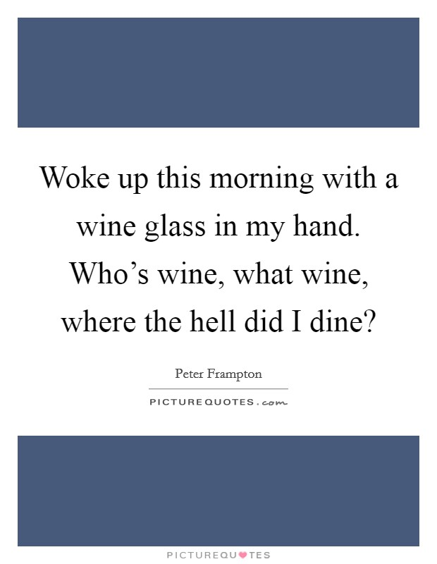 Woke up this morning with a wine glass in my hand. Who's wine, what wine, where the hell did I dine? Picture Quote #1