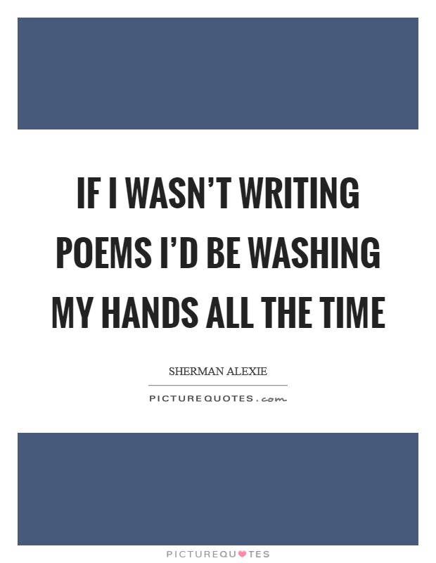 If I wasn't writing poems I'd be washing my hands all the time Picture Quote #1