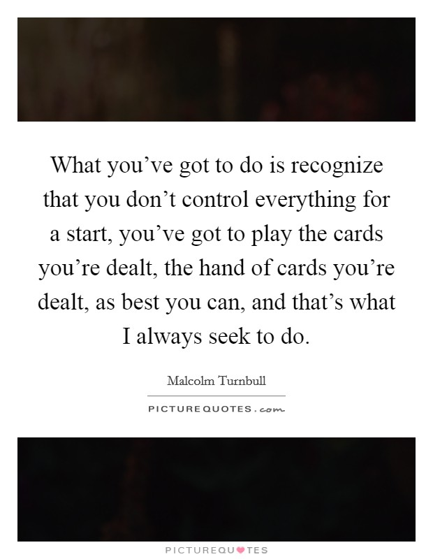 What you've got to do is recognize that you don't control everything for a start, you've got to play the cards you're dealt, the hand of cards you're dealt, as best you can, and that's what I always seek to do Picture Quote #1