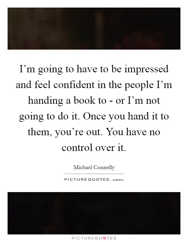 I'm going to have to be impressed and feel confident in the people I'm handing a book to - or I'm not going to do it. Once you hand it to them, you're out. You have no control over it. Picture Quote #1
