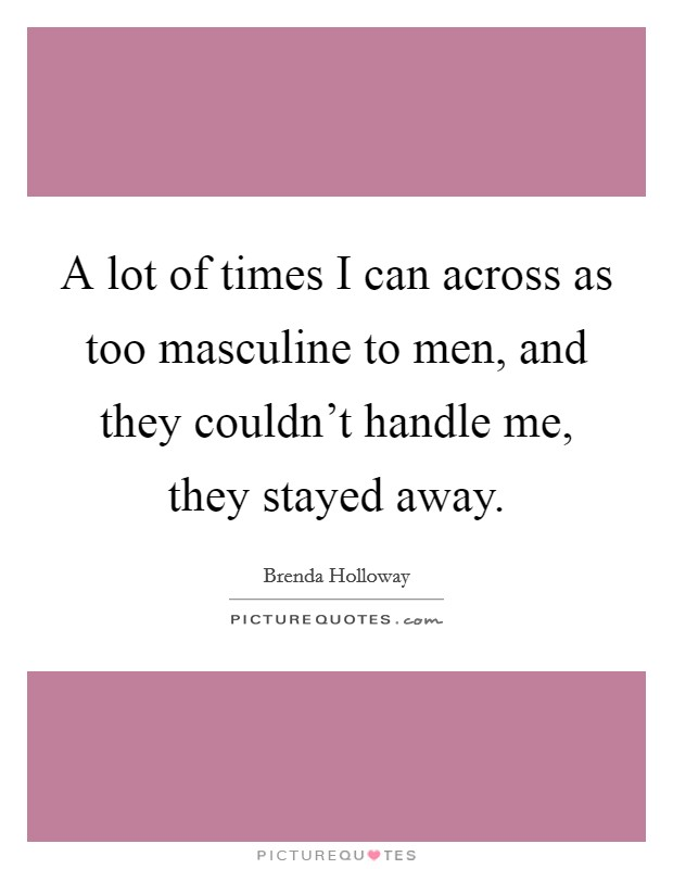 A lot of times I can across as too masculine to men, and they couldn't handle me, they stayed away Picture Quote #1