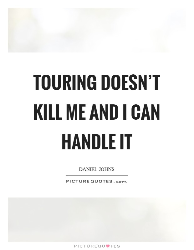 Touring doesn't kill me and I can handle it Picture Quote #1
