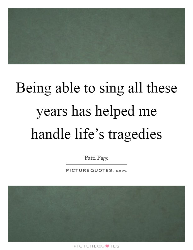 Being able to sing all these years has helped me handle life's tragedies Picture Quote #1