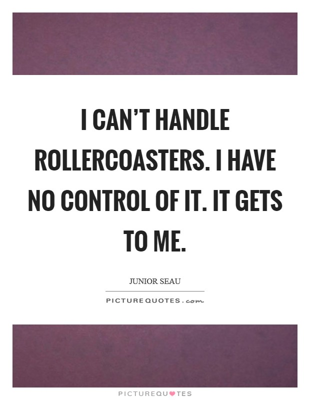 I can't handle rollercoasters. I have no control of it. It gets to me Picture Quote #1