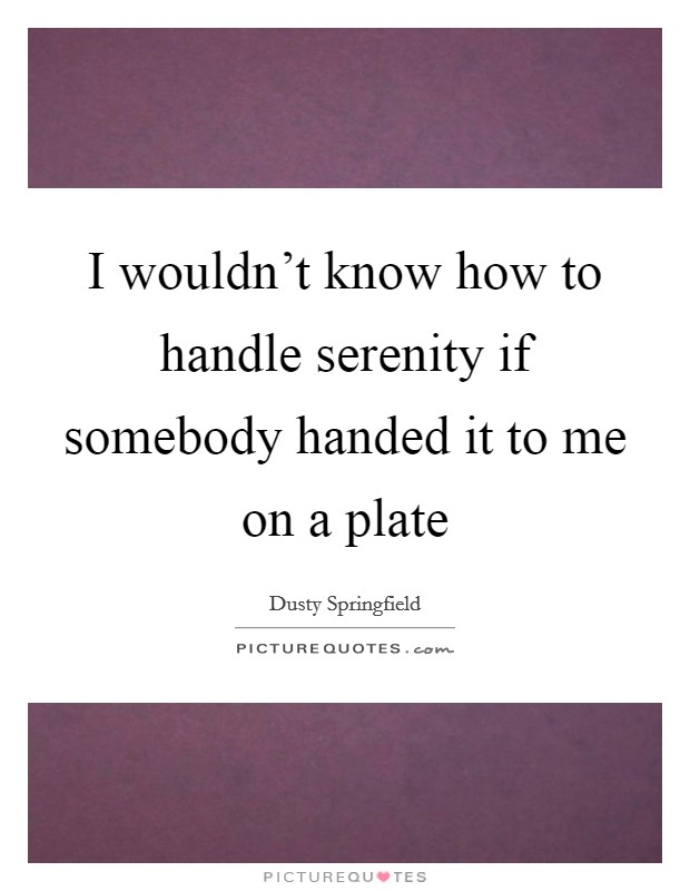 I wouldn't know how to handle serenity if somebody handed it to me on a plate Picture Quote #1