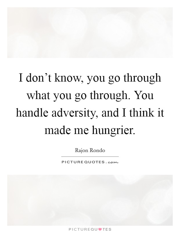 I don't know, you go through what you go through. You handle adversity, and I think it made me hungrier Picture Quote #1