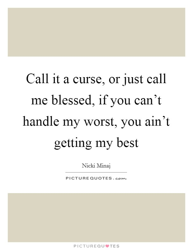 Call it a curse, or just call me blessed, if you can't handle my worst, you ain't getting my best Picture Quote #1