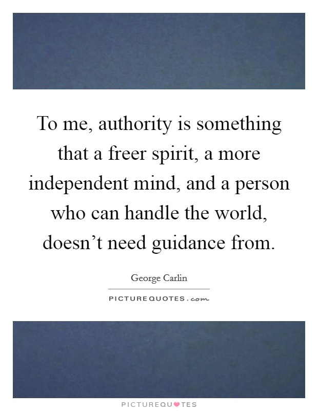 To me, authority is something that a freer spirit, a more independent mind, and a person who can handle the world, doesn't need guidance from Picture Quote #1