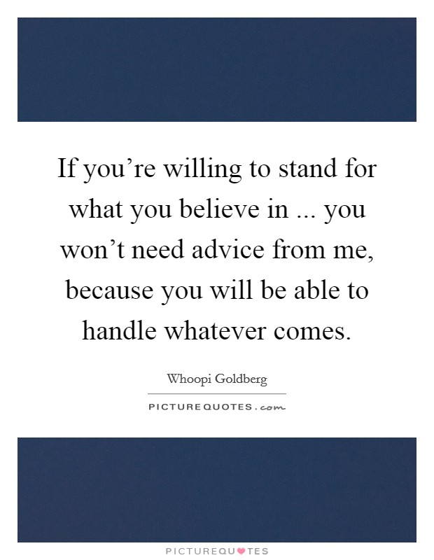 If you're willing to stand for what you believe in ... you won't need advice from me, because you will be able to handle whatever comes Picture Quote #1