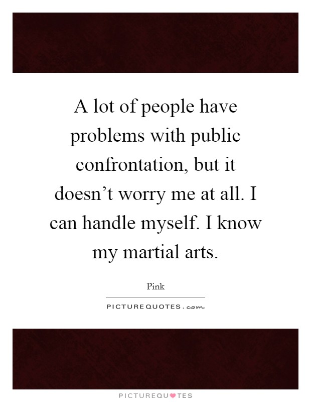A lot of people have problems with public confrontation, but it doesn't worry me at all. I can handle myself. I know my martial arts Picture Quote #1