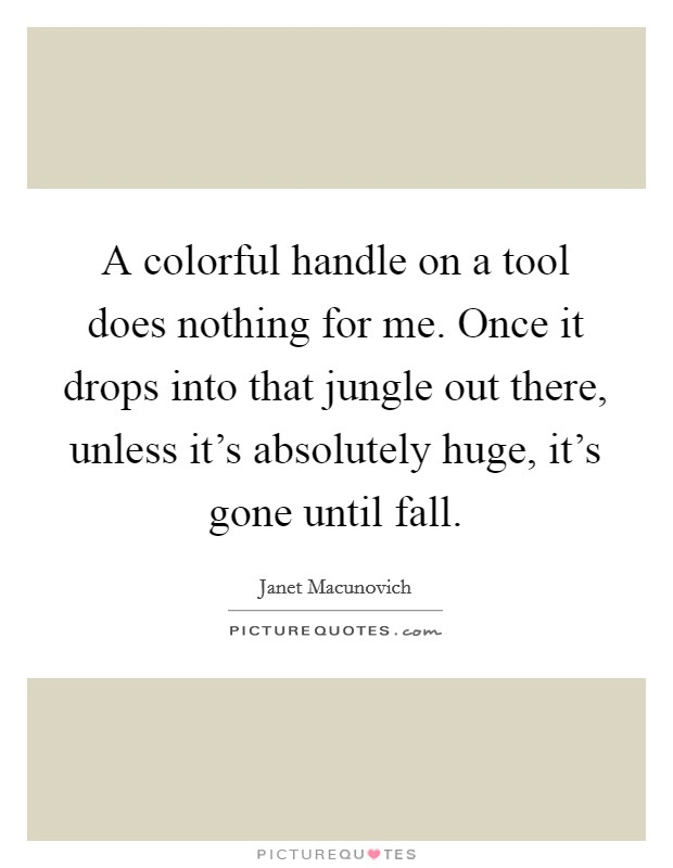 A colorful handle on a tool does nothing for me. Once it drops into that jungle out there, unless it's absolutely huge, it's gone until fall Picture Quote #1