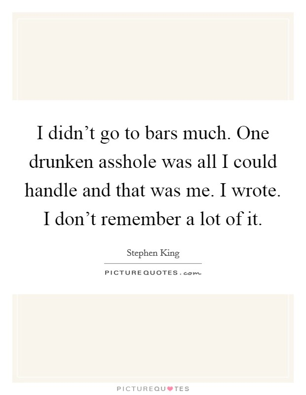 I didn't go to bars much. One drunken asshole was all I could handle and that was me. I wrote. I don't remember a lot of it Picture Quote #1