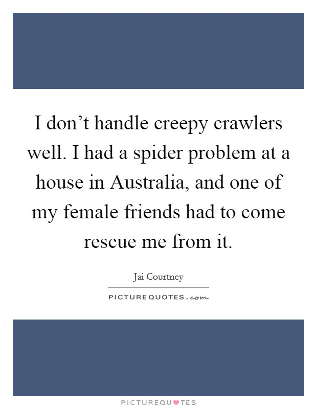 I don't handle creepy crawlers well. I had a spider problem at a house in Australia, and one of my female friends had to come rescue me from it Picture Quote #1