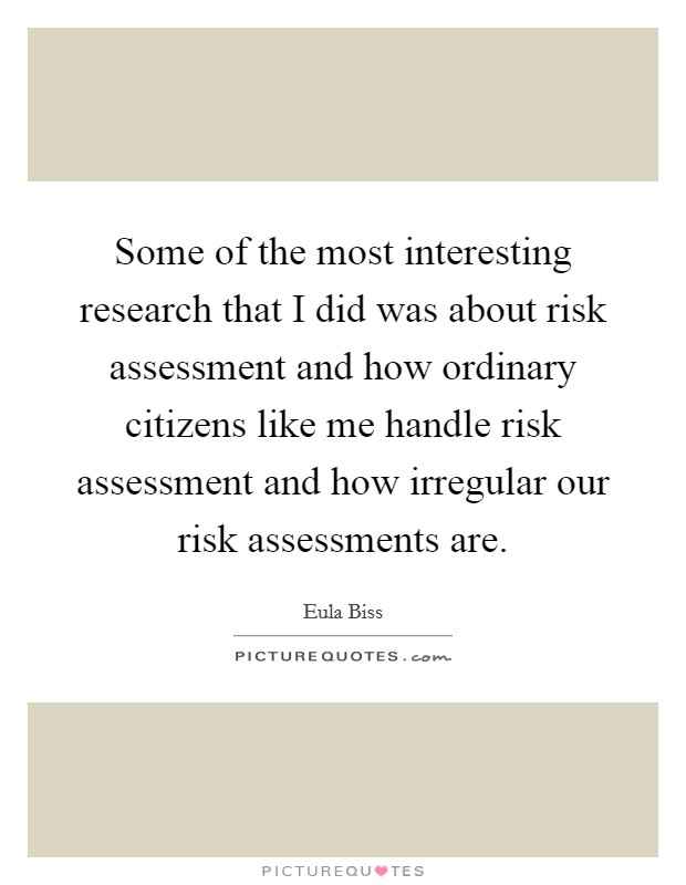 Some of the most interesting research that I did was about risk assessment and how ordinary citizens like me handle risk assessment and how irregular our risk assessments are Picture Quote #1