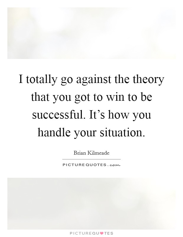 I totally go against the theory that you got to win to be successful. It's how you handle your situation Picture Quote #1