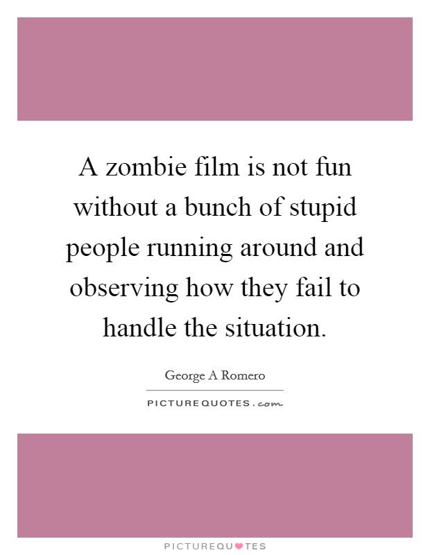A zombie film is not fun without a bunch of stupid people running around and observing how they fail to handle the situation Picture Quote #1