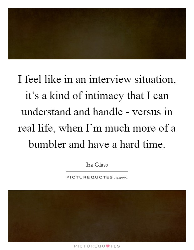 I feel like in an interview situation, it's a kind of intimacy that I can understand and handle - versus in real life, when I'm much more of a bumbler and have a hard time Picture Quote #1